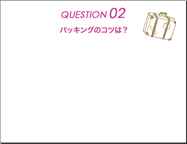 QUESTION02 パッキングのコツは?